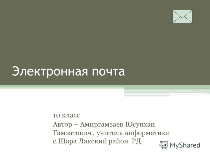 Электронная почта 10 класс Автор – Амиргамзаев Юсупхан Гамзатович, учитель информатики с.Щара Лакский район РД
