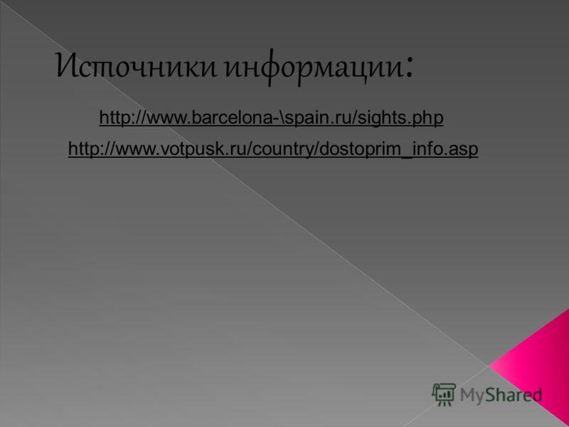Источники информации : http://www.barcelona-\spain.ru/sights.php http://www.votpusk.ru/country/dostoprim_info.asp