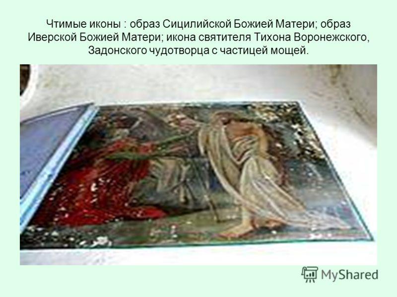 Чтимые иконы : образ Сицилийской Божией Матери; образ Иверской Божией Матери; икона святителя Тихона Воронежского, Задонского чудотворца с частицей мощей.