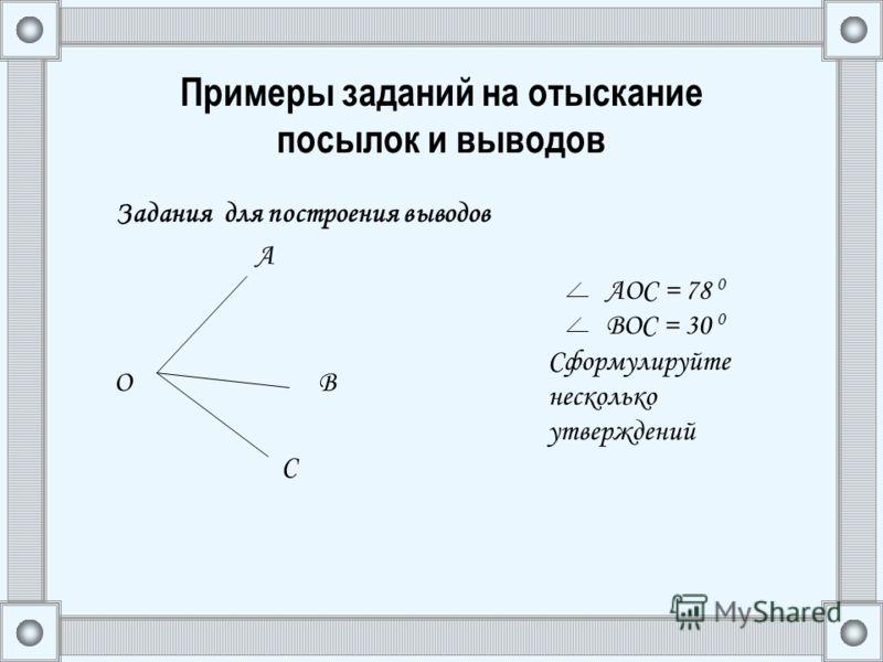 Примеры заданий на отыскание посылок и выводов Задания для построения выводов А О В С АОС = 78 0 ВОС = 30 0 Сформулируйте несколько утверждений