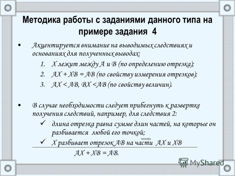 Методика работы с заданиями данного типа на примере задания 4 Акцентируется внимание на выводимых следствиях и основаниях для полученных выводах: 1.Х лежит между А и В (по определению отрезка); 2.АХ + ХВ = АВ (по свойству измерения отрезков); 3.АХ <