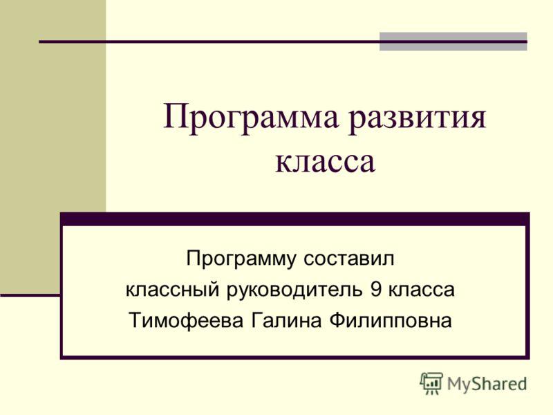 Программа развития класса Программу составил классный руководитель 9 класса Тимофеева Галина Филипповна