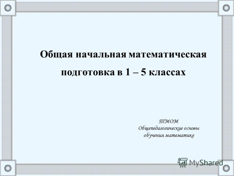 Общая начальная математическая подготовка в 1 – 5 классах ТМОМ Общепедагогические основы обучения математике
