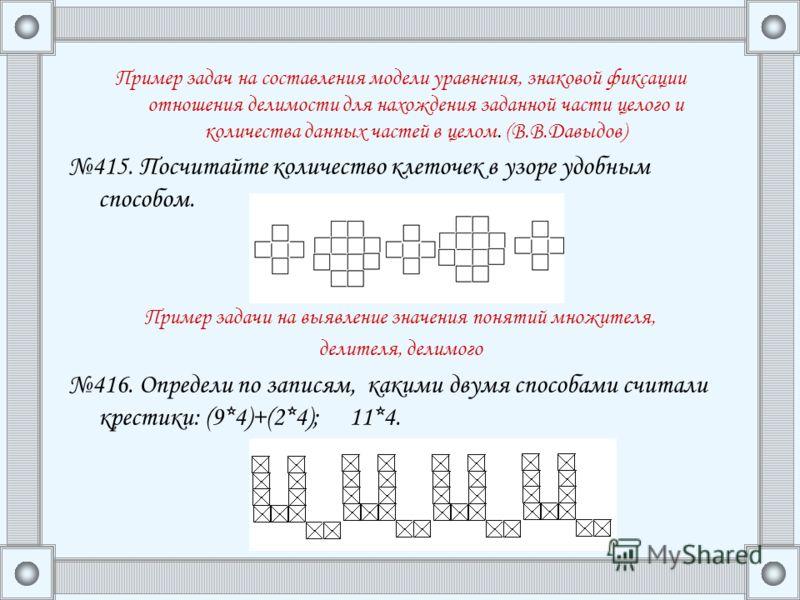 Пример задач на составления модели уравнения, знаковой фиксации отношения делимости для нахождения заданной части целого и количества данных частей в целом. (В.В.Давыдов) 415. Посчитайте количество клеточек в узоре удобным способом. Пример задачи на