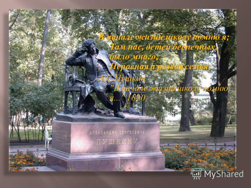В начале жизни школу помню я ; Там нас, детей беспечных, было много ; Неровная и резвая семья ; А. С. Пушкин