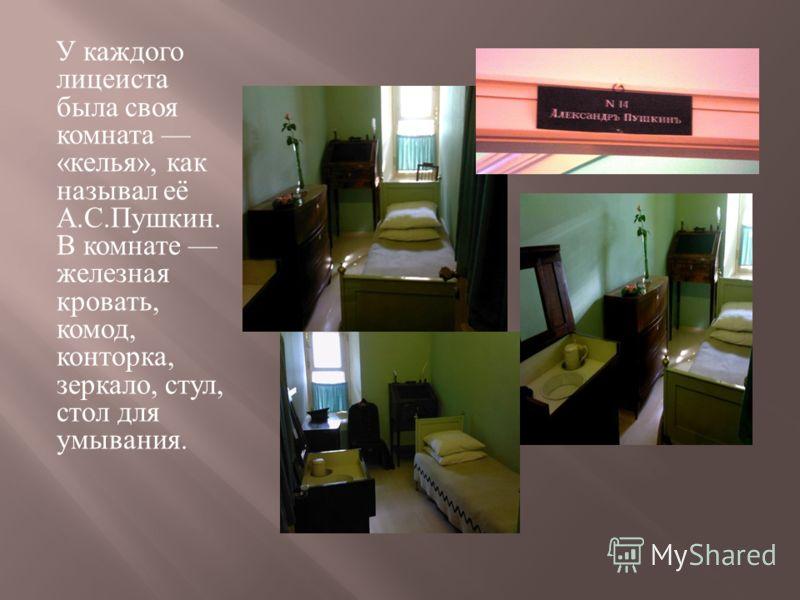 У каждого лицеиста была своя комната « келья », как называл её А. С. Пушкин. В комнате железная кровать, комод, конторка, зеркало, стул, стол для умывания.