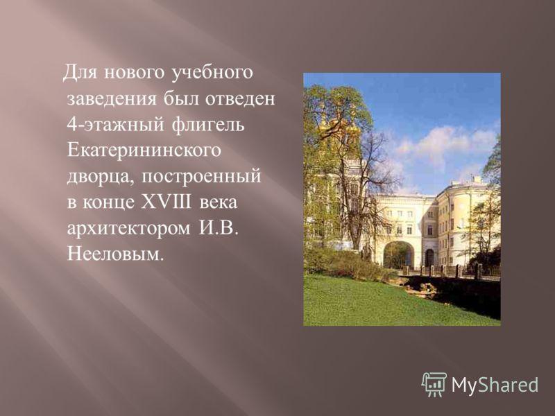 Для нового учебного заведения был отведен 4- этажный флигель Екатерининского дворца, построенный в конце XVIII века архитектором И. В. Нееловым.
