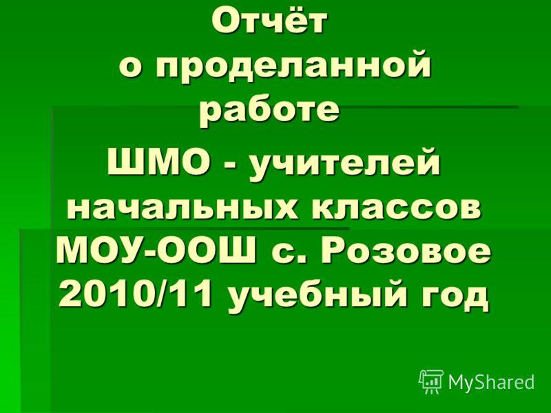 ШМО - учителей начальных классов МОУ-ООШ с. Розовое 2010/11 учебный год Отчёт о проделанной работе
