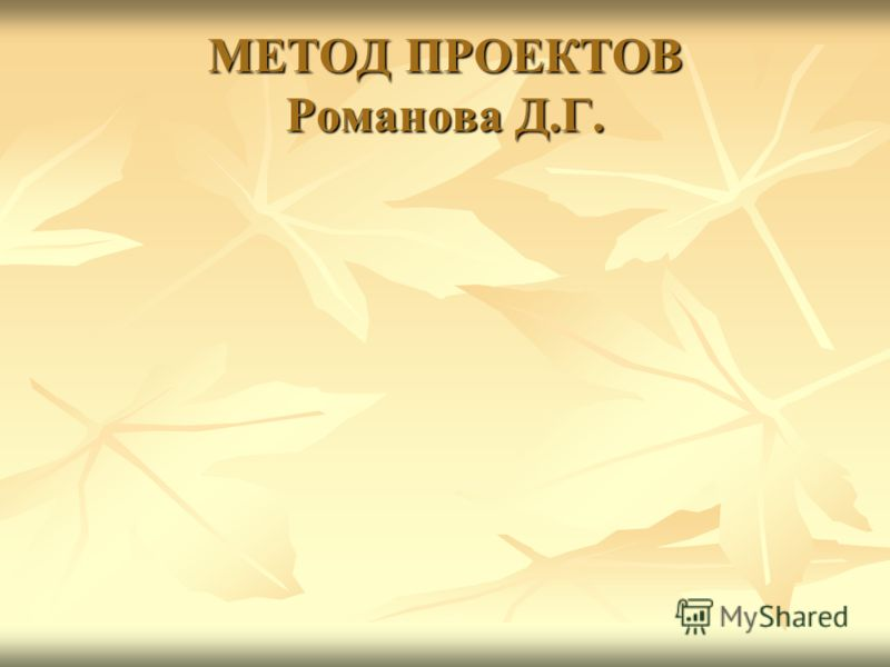 МЕТОД ПРОЕКТОВ Романова Д.Г.