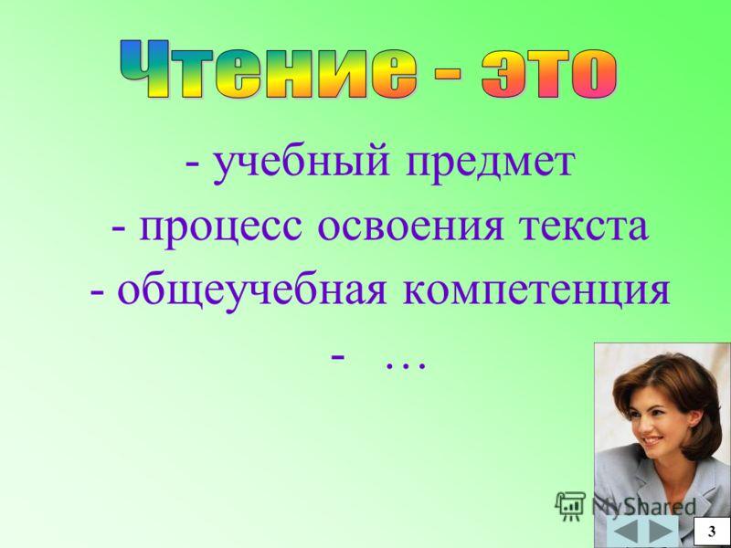 - учебный предмет - процесс освоения текста -общеучебная компетенция - … 3 3