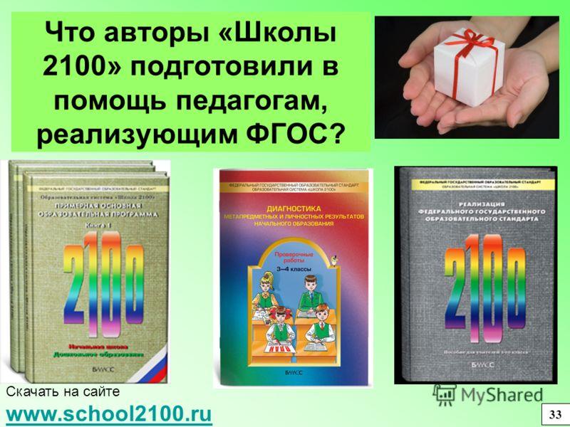 Что авторы «Школы 2100» подготовили в помощь педагогам, реализующим ФГОС? Скачать на сайте www.school2100.ru www.school2100.ru 33