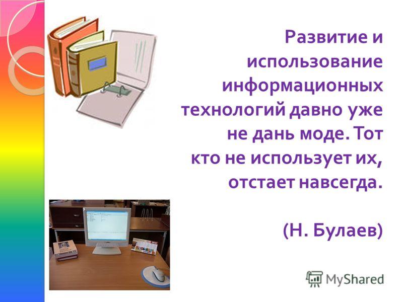 Развитие и использование информационных технологий давно уже не дань моде. Тот кто не использует их, отстает навсегда. ( Н. Булаев )