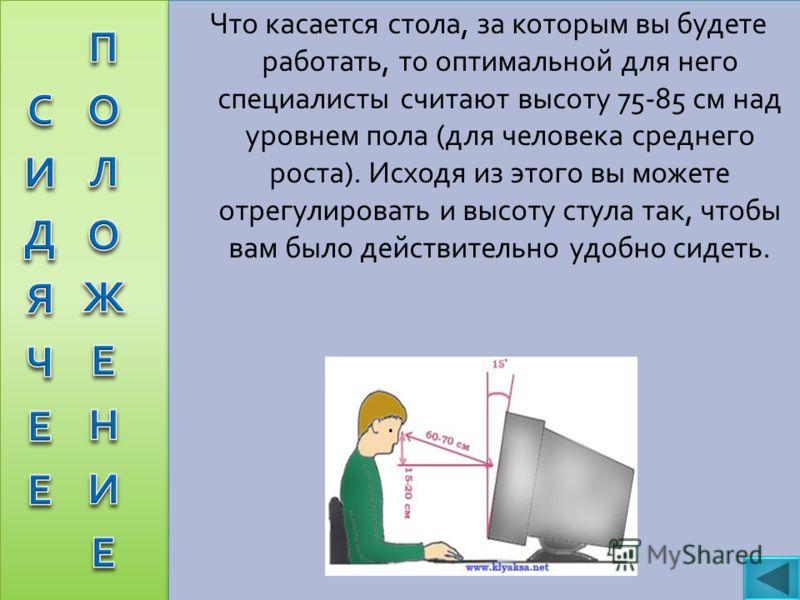 Что касается стола, за которым вы будете работать, то оптимальной для него специалисты считают высоту 75-85 см над уровнем пола ( для человека среднего роста ). Исходя из этого вы можете отрегулировать и высоту стула так, чтобы вам было действительно