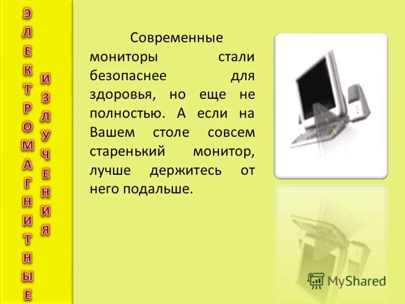 Современные мониторы стали безопаснее для здоровья, но еще не полностью. А если на Вашем столе совсем старенький монитор, лучше держитесь от него подальше.