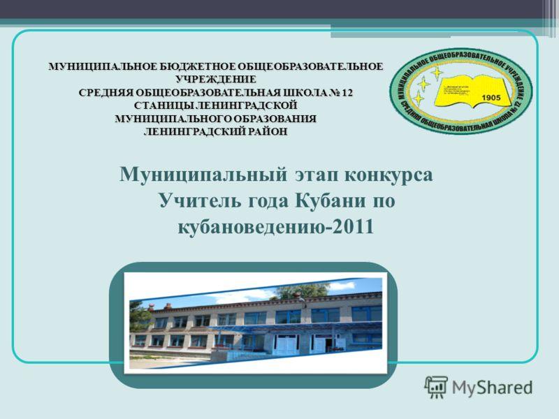 Муниципальный этап конкурса Учитель года Кубани по кубановедению-2011 МУНИЦИПАЛЬНОЕ БЮДЖЕТНОЕ ОБЩЕОБРАЗОВАТЕЛЬНОЕ УЧРЕЖДЕНИЕ СРЕДНЯЯ ОБЩЕОБРАЗОВАТЕЛЬНАЯ ШКОЛА 12 СТАНИЦЫ ЛЕНИНГРАДСКОЙ МУНИЦИПАЛЬНОГО ОБРАЗОВАНИЯ ЛЕНИНГРАДСКИЙ РАЙОН