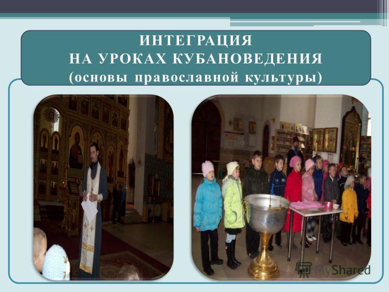 ИНТЕГРАЦИЯ НА УРОКАХ КУБАНОВЕДЕНИЯНА УРОКАХ КУБАНОВЕДЕНИЯ (основы православной культуры)(основы православной культуры)
