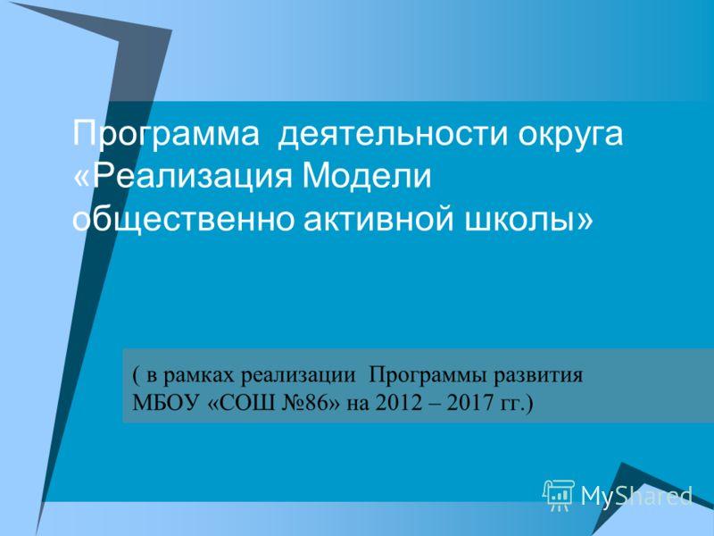 Программа деятельности округа «Реализация Модели общественно активной школы» ( в рамках реализации Программы развития МБОУ «СОШ 86» на 2012 – 2017 гг.)