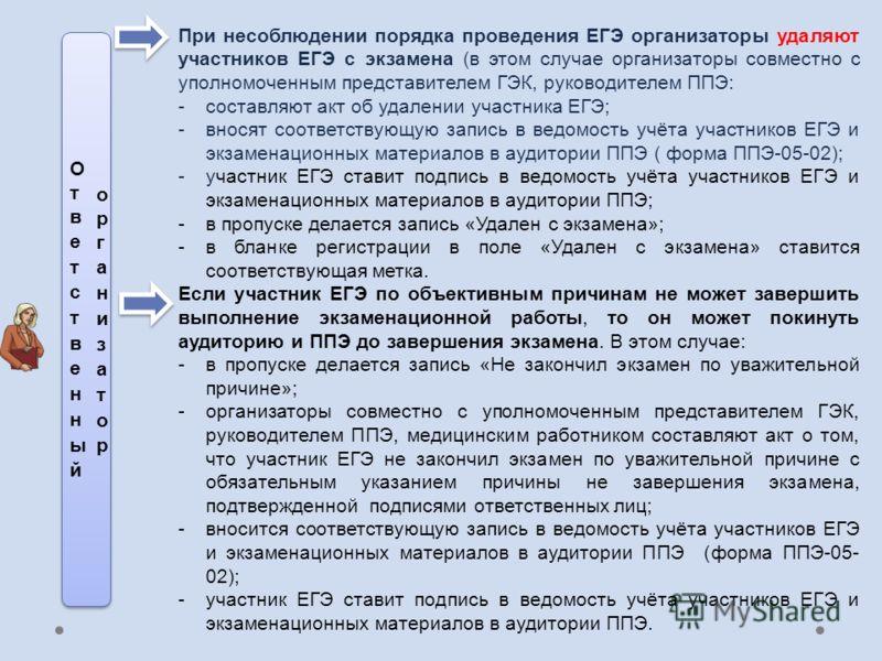 При несоблюдении порядка проведения ЕГЭ организаторы удаляют участников ЕГЭ с экзамена (в этом случае организаторы совместно с уполномоченным представителем ГЭК, руководителем ППЭ: -составляют акт об удалении участника ЕГЭ; -вносят соответствующую за