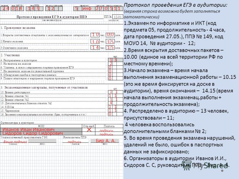 Протокол проведения ЕГЭ в аудитории: (верхняя строка возможно будет заполняться автоматически) 1.Экзамен по информатике и ИКТ (код предмета 05, продолжительность - 4 часа, дата проведения 27.05.), ППЭ 149, код МОУО 14, аудитории - 12; 2.Время вскрыти