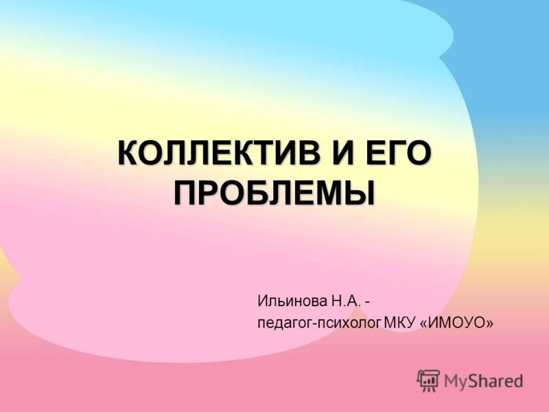 КОЛЛЕКТИВ И ЕГО ПРОБЛЕМЫ Ильинова Н.А. - педагог-психолог МКУ «ИМОУО»