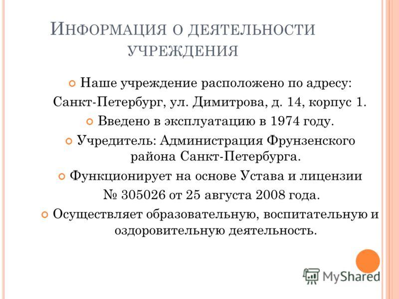 И НФОРМАЦИЯ О ДЕЯТЕЛЬНОСТИ УЧРЕЖДЕНИЯ Наше учреждение расположено по адресу: Санкт-Петербург, ул. Димитрова, д. 14, корпус 1. Введено в эксплуатацию в 1974 году. Учредитель: Администрация Фрунзенского района Санкт-Петербурга. Функционирует на основе