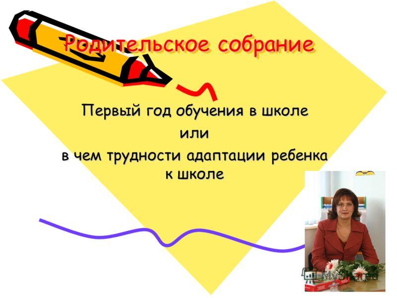 Родительское собрание Первый год обучения в школе или в чем трудности адаптации ребенка к школе