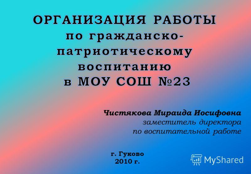 Чистякова Мираида Иосифовна заместитель директора по воспитательной работе г. Гуково 2010 г.