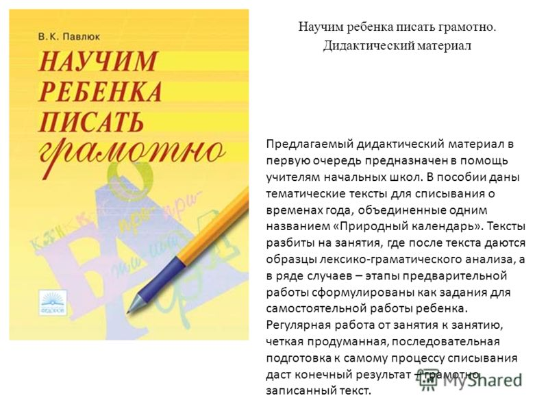 Научим ребенка писать грамотно. Дидактический материал Предлагаемый дидактический материал в первую очередь предназначен в помощь учителям начальных школ. В пособии даны тематические тексты для списывания о временах года, объединенные одним названием