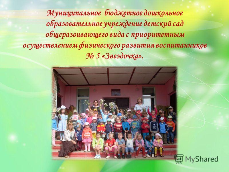 Муниципальное бюджетное дошкольное образовательное учреждение детский сад общеразвивающего вида с приоритетным осуществлением физического развития воспитанников 5 «Звездочка».