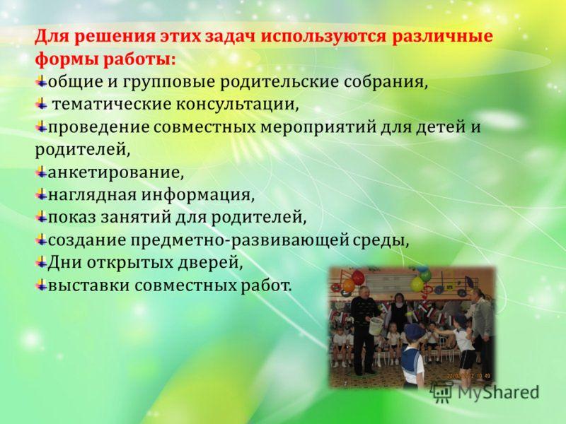 Для решения этих задач используются различные формы работы: общие и групповые родительские собрания, тематические консультации, проведение совместных мероприятий для детей и родителей, анкетирование, наглядная информация, показ занятий для родителей,