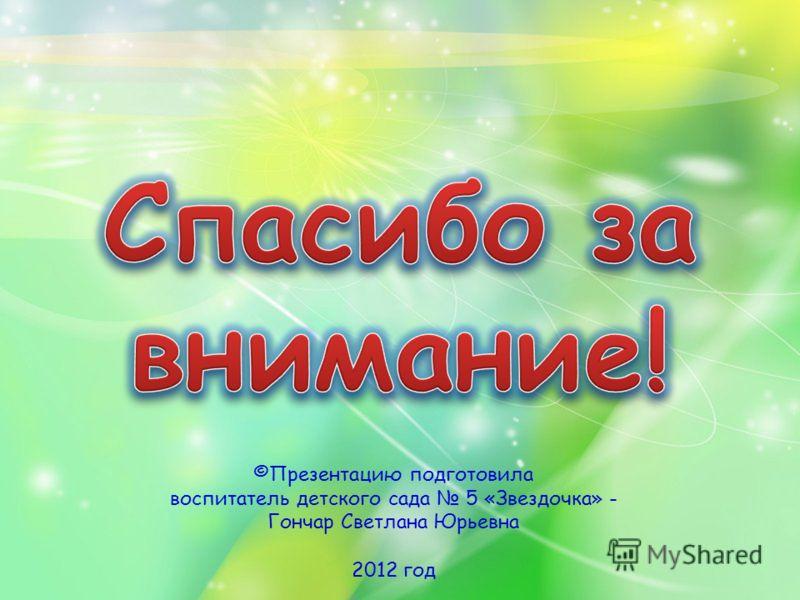 ©Презентацию подготовила воспитатель детского сада 5 «Звездочка» - Гончар Светлана Юрьевна 2012 год