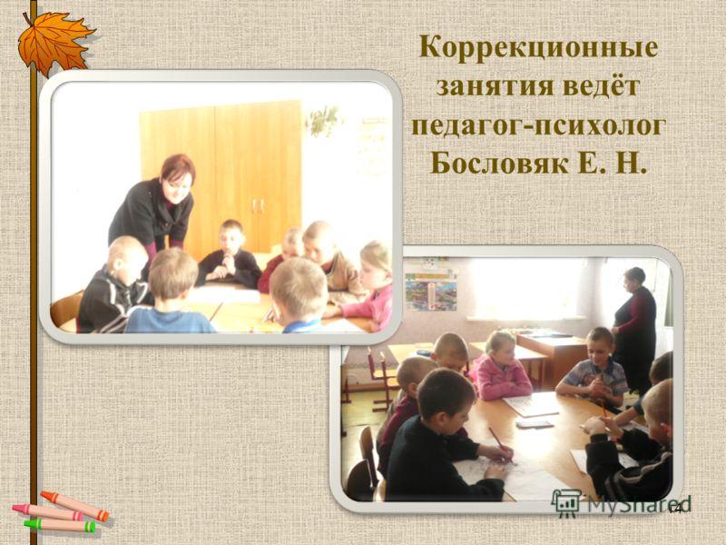 Коррекционные занятия ведёт педагог-психолог Бословяк Е. Н. 14