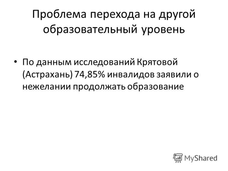 Проблема перехода на другой образовательный уровень По данным исследований Крятовой (Астрахань) 74,85% инвалидов заявили о нежелании продолжать образование