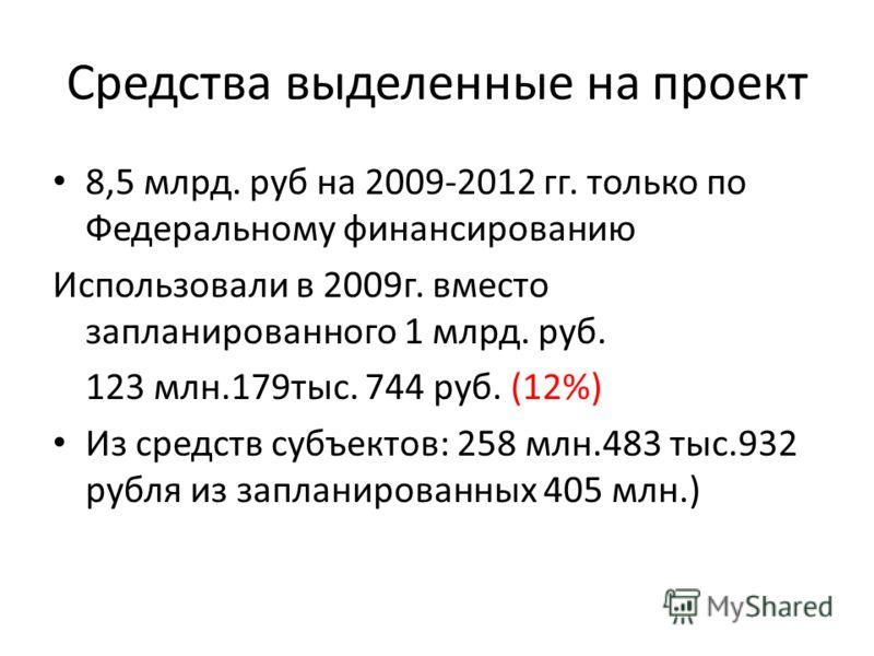 Средства выделенные на проект 8,5 млрд. руб на 2009-2012 гг. только по Федеральному финансированию Использовали в 2009г. вместо запланированного 1 млрд. руб. 123 млн.179тыс. 744 руб. (12%) Из средств субъектов: 258 млн.483 тыс.932 рубля из запланиров