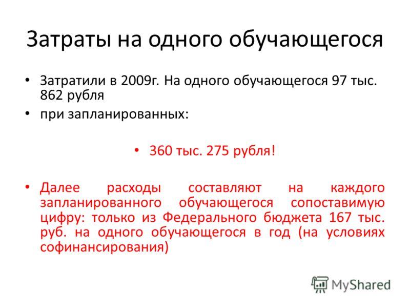 Затраты на одного обучающегося Затратили в 2009г. На одного обучающегося 97 тыс. 862 рубля при запланированных: 360 тыс. 275 рубля! Далее расходы составляют на каждого запланированного обучающегося сопоставимую цифру: только из Федерального бюджета 1
