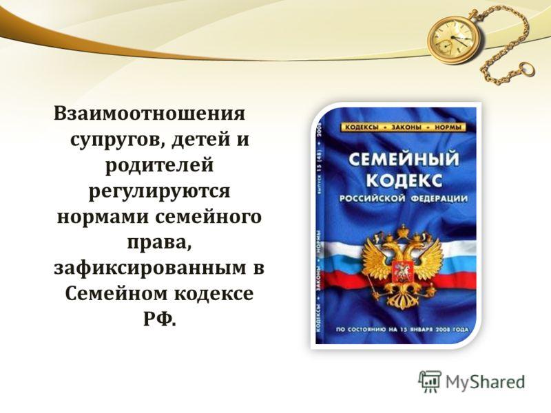 Взаимоотношения супругов, детей и родителей регулируются нормами семейного права, зафиксированным в Семейном кодексе РФ.