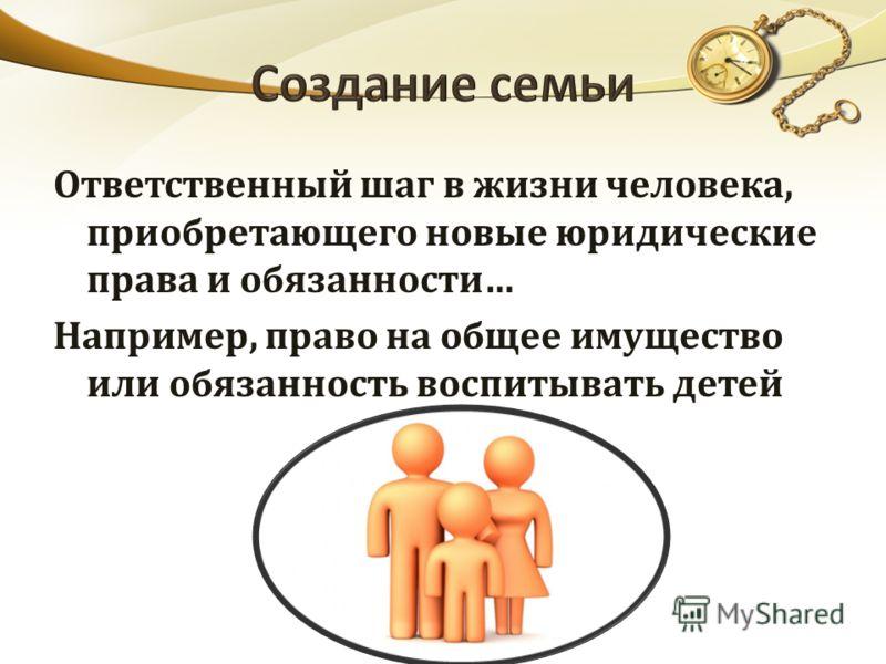 Ответственный шаг в жизни человека, приобретающего новые юридические права и обязанности… Например, право на общее имущество или обязанность воспитывать детей