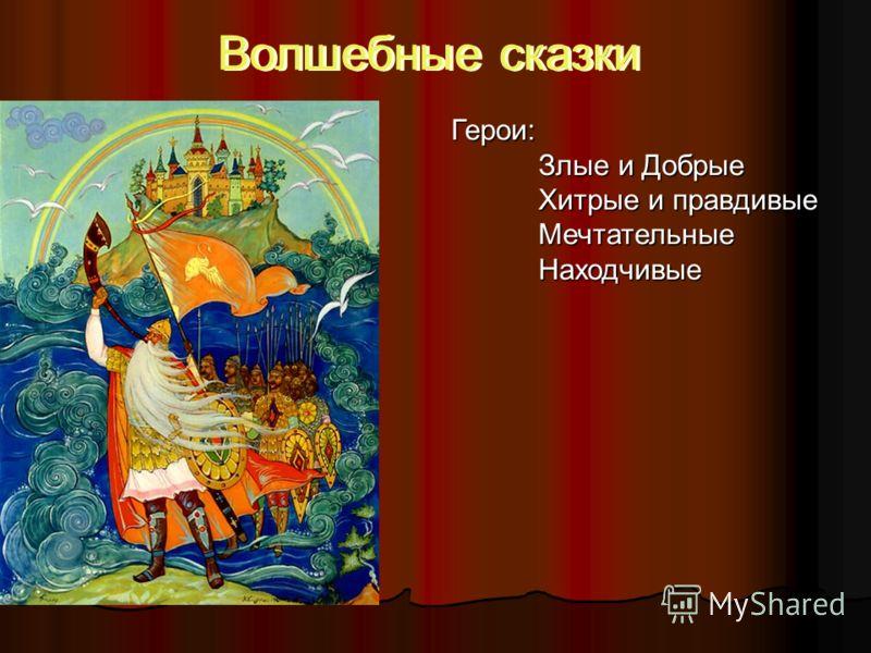 Волшебные сказки Герои: Злые и Добрые Хитрые и правдивые МечтательныеНаходчивые