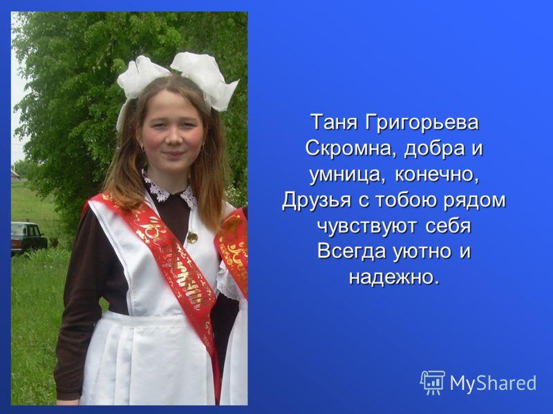 Таня Григорьева Скромна, добра и умница, конечно, Друзья с тобою рядом чувствуют себя Всегда уютно и надежно.