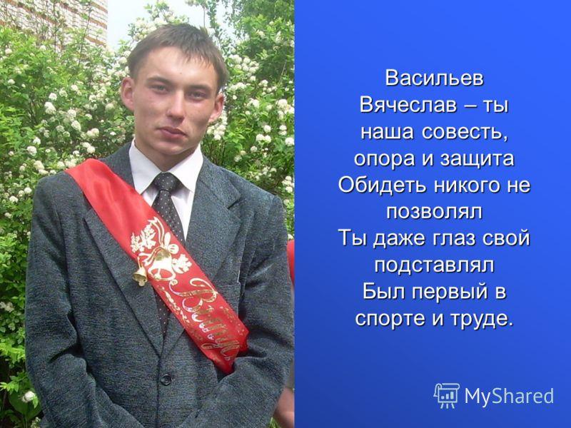 Васильев Вячеслав – ты наша совесть, опора и защита Обидеть никого не позволял Ты даже глаз свой подставлял Был первый в спорте и труде.