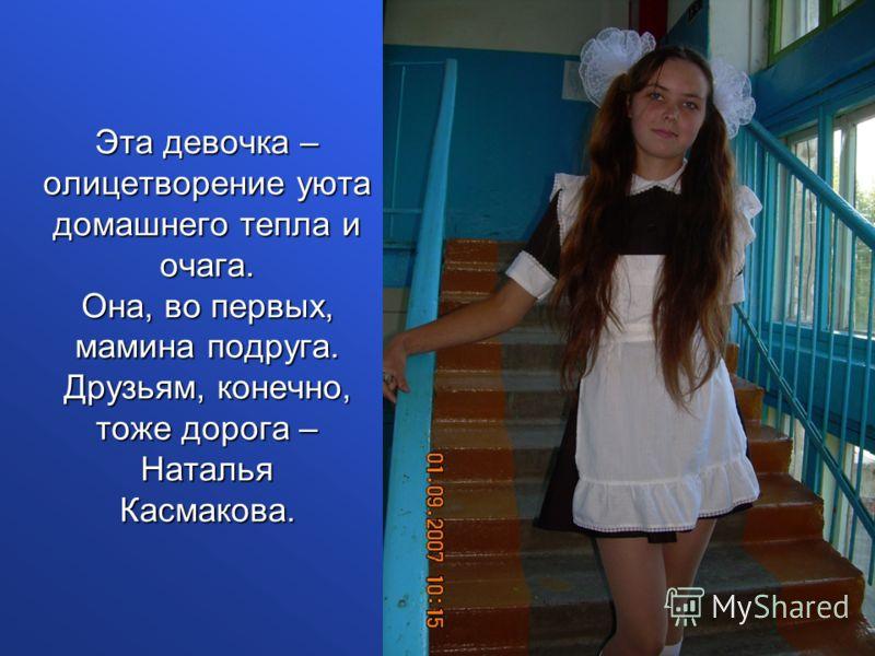 Эта девочка – олицетворение уюта домашнего тепла и очага. Она, во первых, мамина подруга. Друзьям, конечно, тоже дорога – Наталья Касмакова.