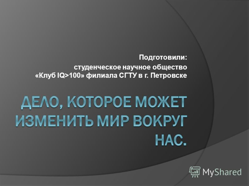 Подготовили: студенческое научное общество «Клуб IQ>100» филиала СГТУ в г. Петровске