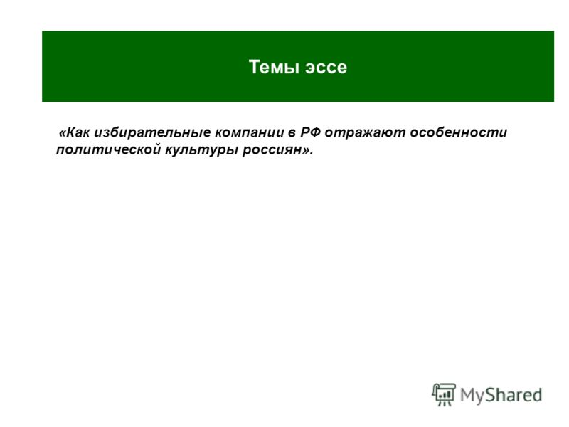 Пример ээсе «Как избирательные компании в РФ отражают особенности политической культуры россиян». Темы эссе