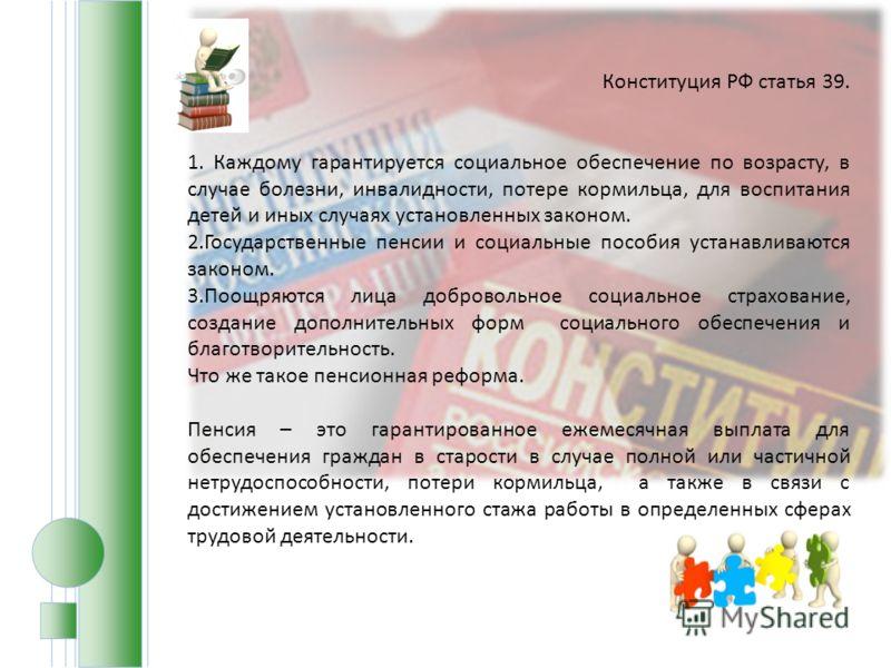 Конституция РФ статья 39. 1. Каждому гарантируется социальное обеспечение по возрасту, в случае болезни, инвалидности, потере кормильца, для воспитания детей и иных случаях установленных законом. 2.Государственные пенсии и социальные пособия устанавл