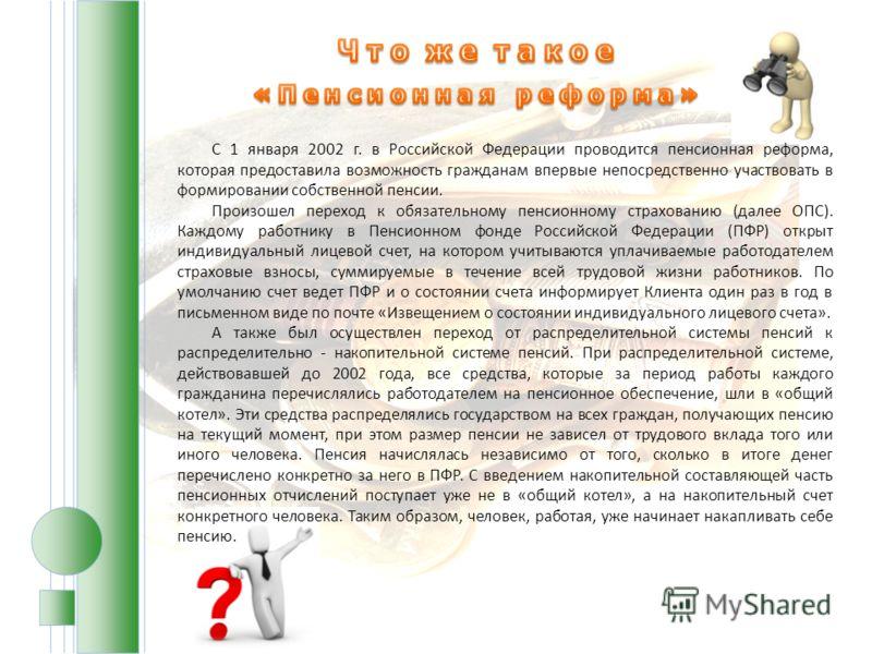 С 1 января 2002 г. в Российской Федерации проводится пенсионная реформа, которая предоставила возможность гражданам впервые непосредственно участвовать в формировании собственной пенсии. Произошел переход к обязательному пенсионному страхованию (дале