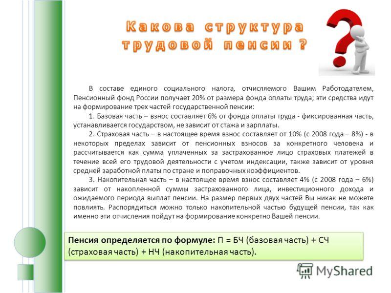 В составе единого социального налога, отчисляемого Вашим Работодателем, Пенсионный фонд России получает 20% от размера фонда оплаты труда; эти средства идут на формирование трех частей государственной пенсии: 1. Базовая часть – взнос составляет 6% от