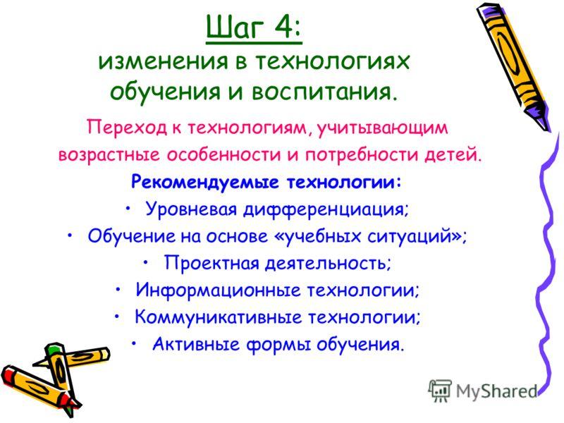 Шаг 4: изменения в технологиях обучения и воспитания. Переход к технологиям, учитывающим возрастные особенности и потребности детей. Рекомендуемые технологии: Уровневая дифференциация; Обучение на основе «учебных ситуаций»; Проектная деятельность; Ин