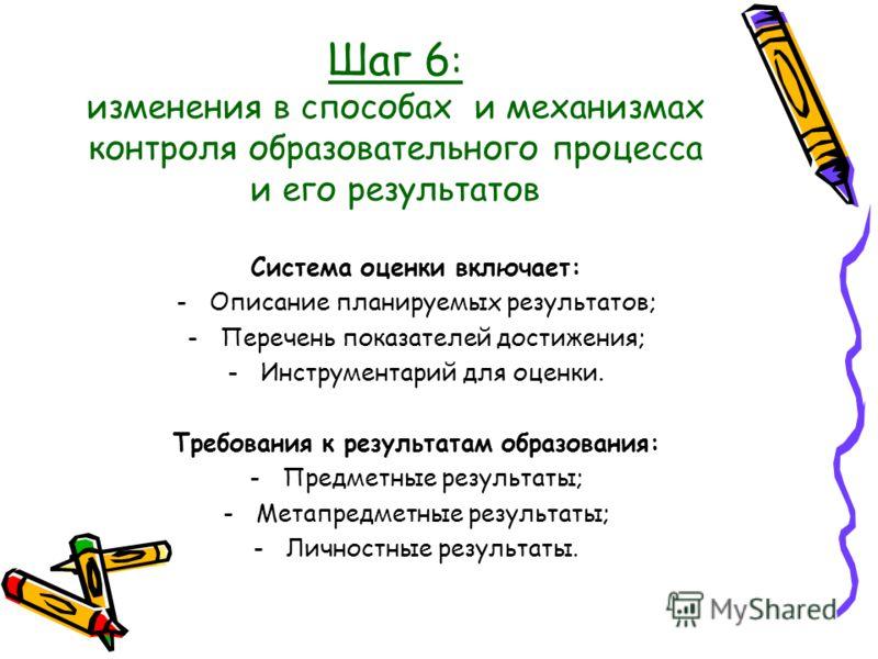 Шаг 6 : изменения в способах и механизмах контроля образовательного процесса и его результатов Система оценки включает: -Описание планируемых результатов; -Перечень показателей достижения; -Инструментарий для оценки. Требования к результатам образова