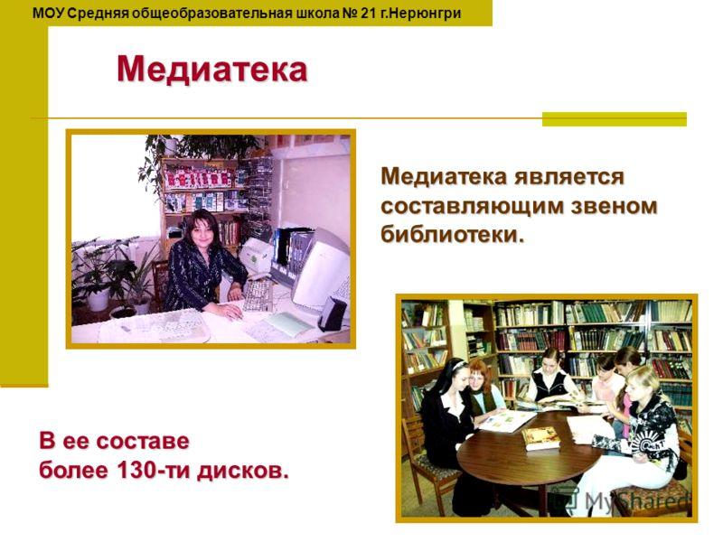 Медиатека В ее составе более 130-ти дисков. Медиатека является составляющим звеном библиотеки. МОУ Средняя общеобразовательная школа 21 г.Нерюнгри