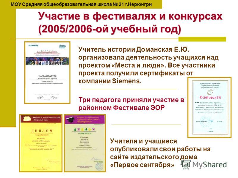 Участие в фестивалях и конкурсах (2005/2006-ой учебный год) Учитель истории Доманская Е.Ю. организовала деятельность учащихся над проектом «Места и люди». Все участники проекта получили сертификаты от компании Siemens. Три педагога приняли участие в